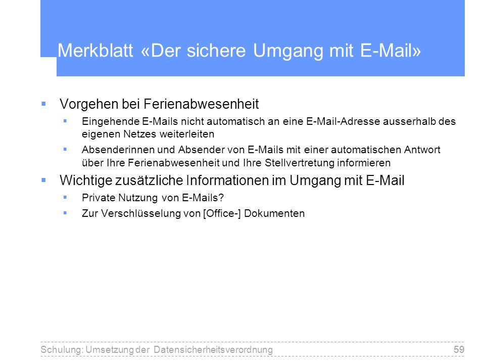 59Schulung: Umsetzung der Datensicherheitsverordnung59 Merkblatt «Der sichere Umgang mit E-Mail» Vorgehen bei Ferienabwesenheit Eingehende E-Mails nicht automatisch an eine E-Mail-Adresse ausserhalb des eigenen Netzes weiterleiten Absenderinnen und Absender von E-Mails mit einer automatischen Antwort über Ihre Ferienabwesenheit und Ihre Stellvertretung informieren Wichtige zusätzliche Informationen im Umgang mit E-Mail Private Nutzung von E-Mails.