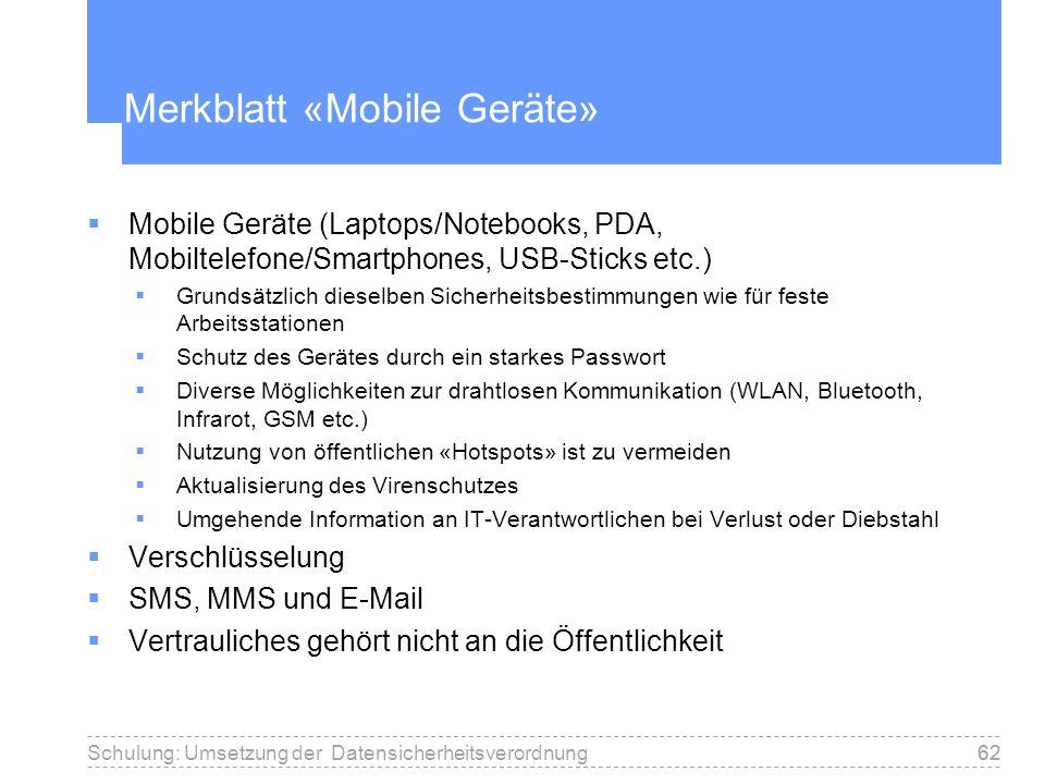 62Schulung: Umsetzung der Datensicherheitsverordnung62 Merkblatt «Mobile Geräte» Mobile Geräte (Laptops/Notebooks, PDA, Mobiltelefone/Smartphones, USB