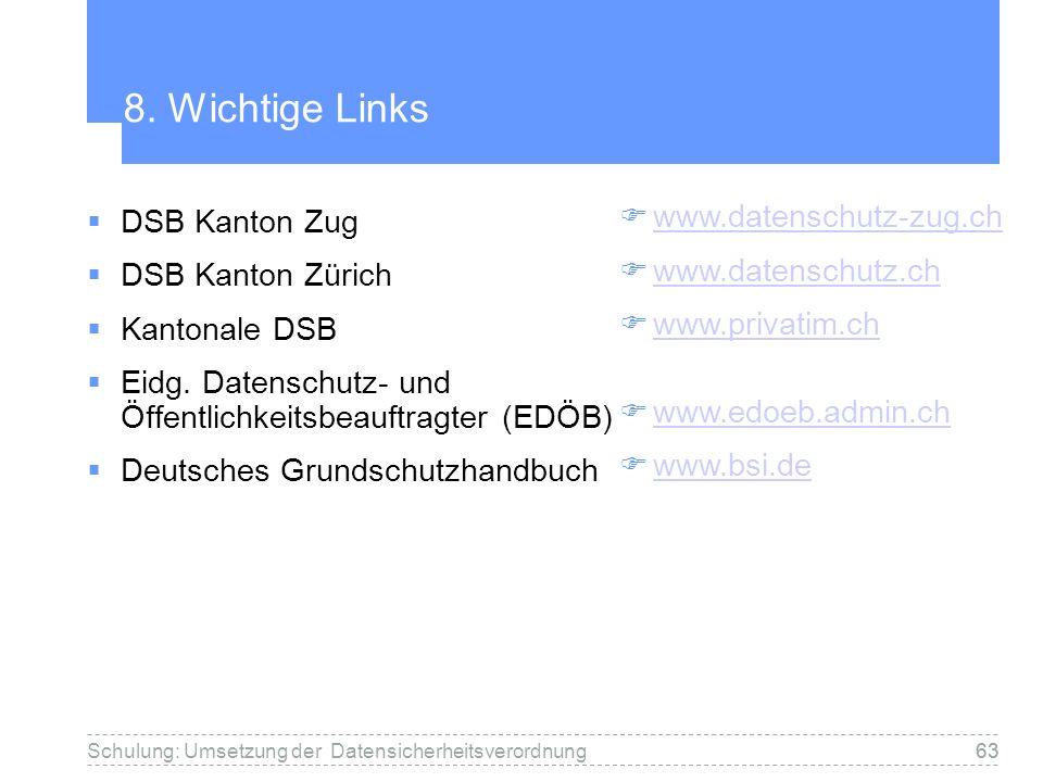 63Schulung: Umsetzung der Datensicherheitsverordnung63 8. Wichtige Links DSB Kanton Zug DSB Kanton Zürich Kantonale DSB Eidg. Datenschutz- und Öffentl