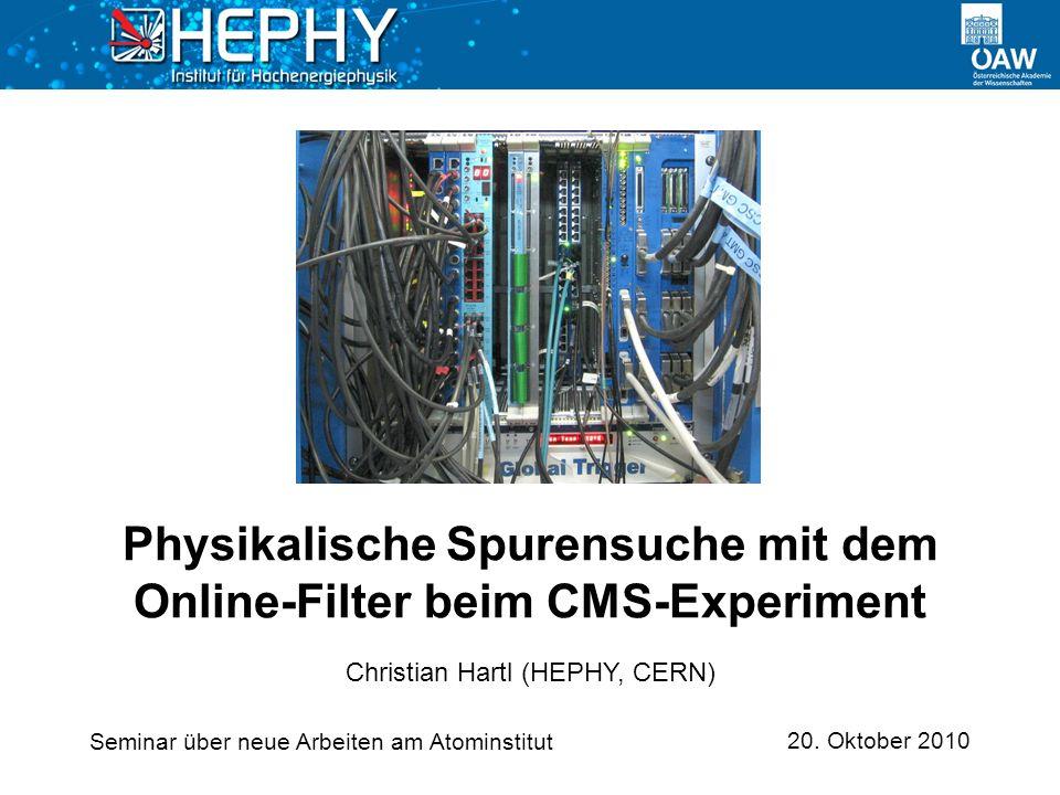 20. Oktober 2010 Christian Hartl (HEPHY, CERN) Physikalische Spurensuche mit dem Online-Filter beim CMS-Experiment Seminar über neue Arbeiten am Atomi