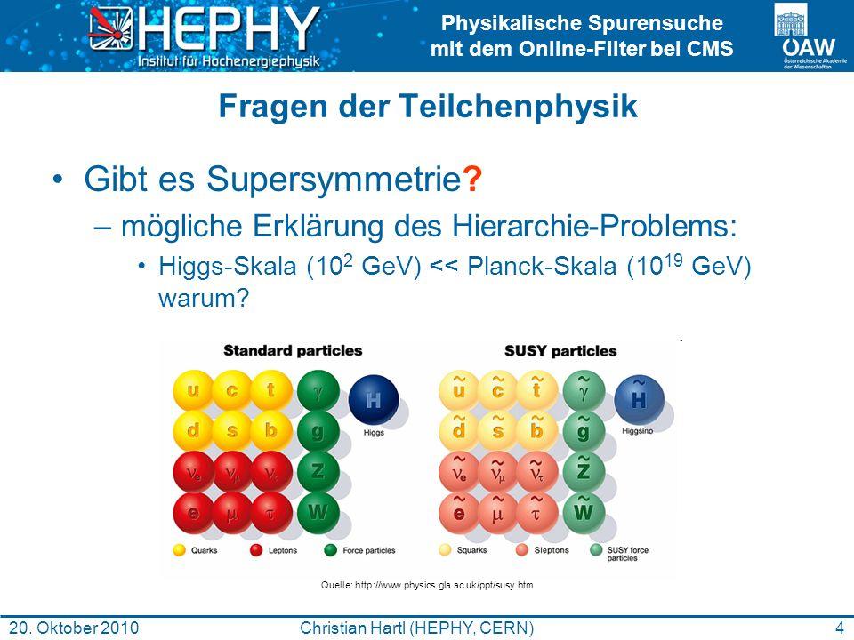 Physikalische Spurensuche mit dem Online-Filter bei CMS 4Christian Hartl (HEPHY, CERN)20. Oktober 2010 Fragen der Teilchenphysik Gibt es Supersymmetri