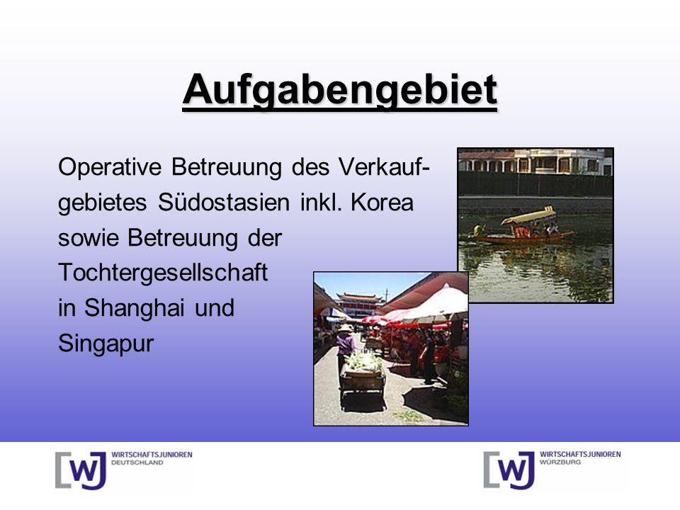 Aufgabengebiet Operative Betreuung des Verkauf- gebietes Südostasien inkl. Korea sowie Betreuung der Tochtergesellschaft in Shanghai und Singapur