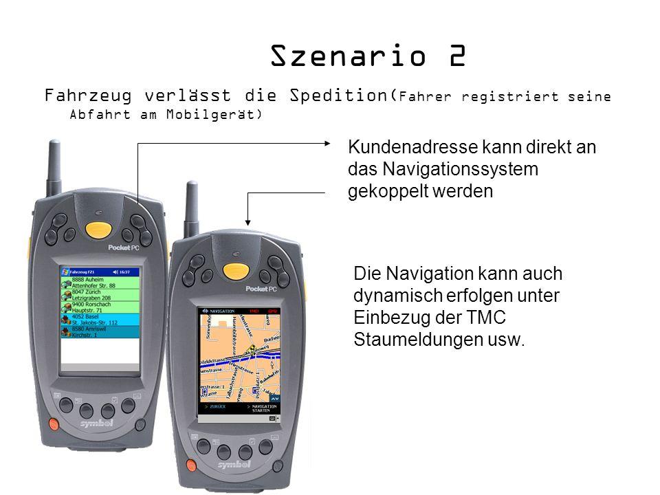 Szenario 2 Fahrzeug verlässt die Spedition( Fahrer registriert seine Abfahrt am Mobilgerät) Kundenadresse kann direkt an das Navigationssystem gekoppelt werden Die Navigation kann auch dynamisch erfolgen unter Einbezug der TMC Staumeldungen usw.