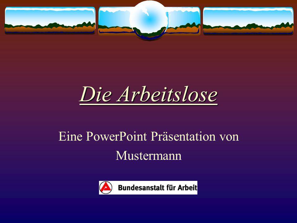 Die Arbeitslose Eine PowerPoint Präsentation von Mustermann