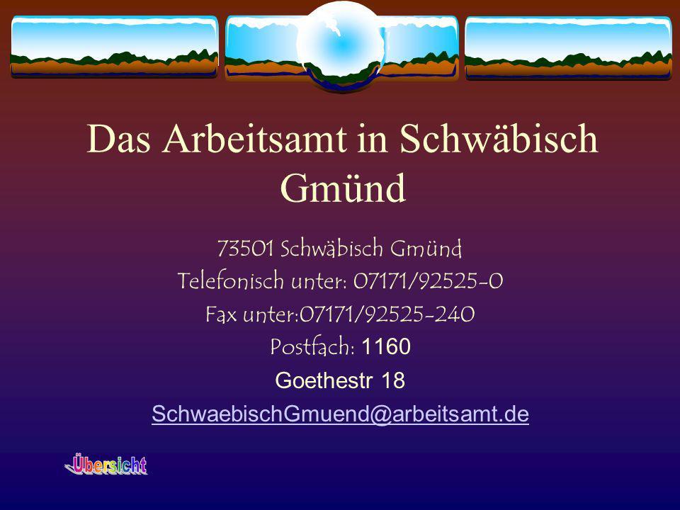 Das Arbeitsamt in Schwäbisch Gmünd 73501 Schwäbisch Gmünd Telefonisch unter: 07171/92525-0 Fax unter:07171/92525-240 Postfach: 1160 Goethestr 18 Schwa