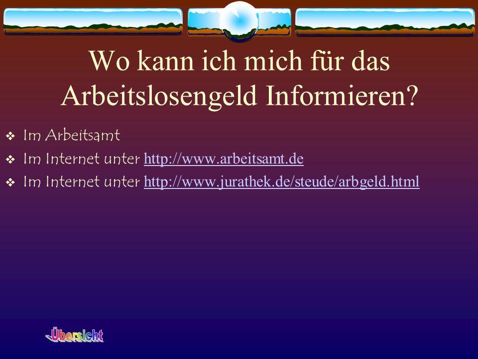 Wo kann ich mich für das Arbeitslosengeld Informieren? Im Arbeitsamt Im Internet unter http://www.arbeitsamt.de http://www.arbeitsamt.de Im Internet u