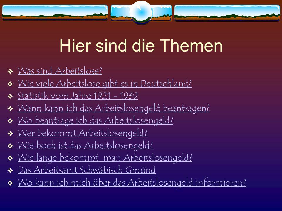 Hier sind die Themen Was sind Arbeitslose? Wie viele Arbeitslose gibt es in Deutschland? Statistik vom Jahre 1921 - 1939 Wann kann ich das Arbeitslose