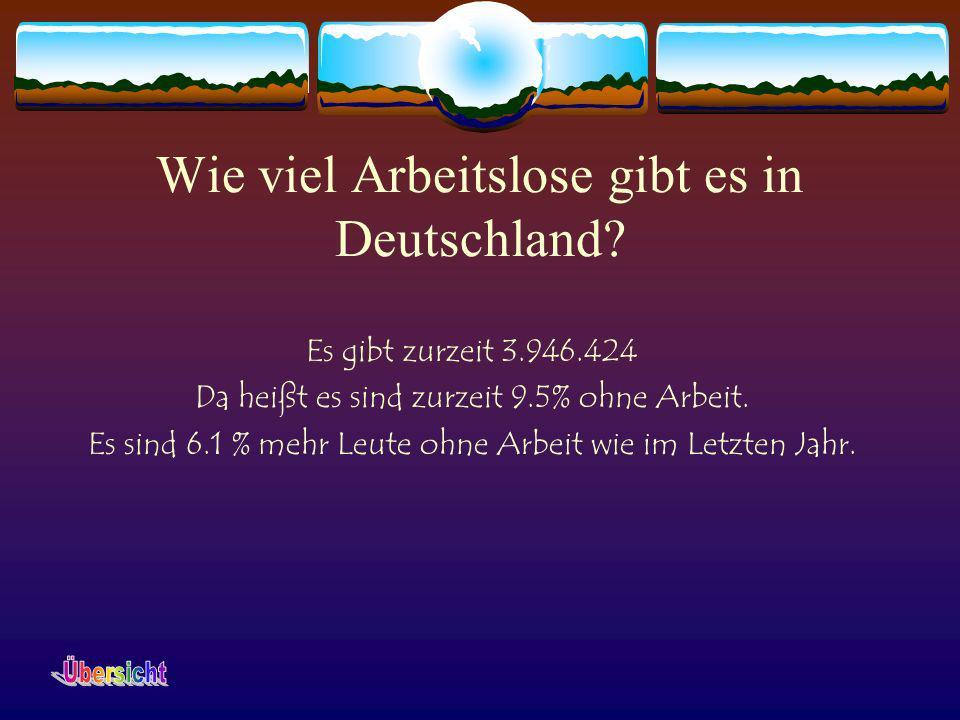 Wie viel Arbeitslose gibt es in Deutschland? Es gibt zurzeit 3.946.424 Da heißt es sind zurzeit 9.5% ohne Arbeit. Es sind 6.1 % mehr Leute ohne Arbeit