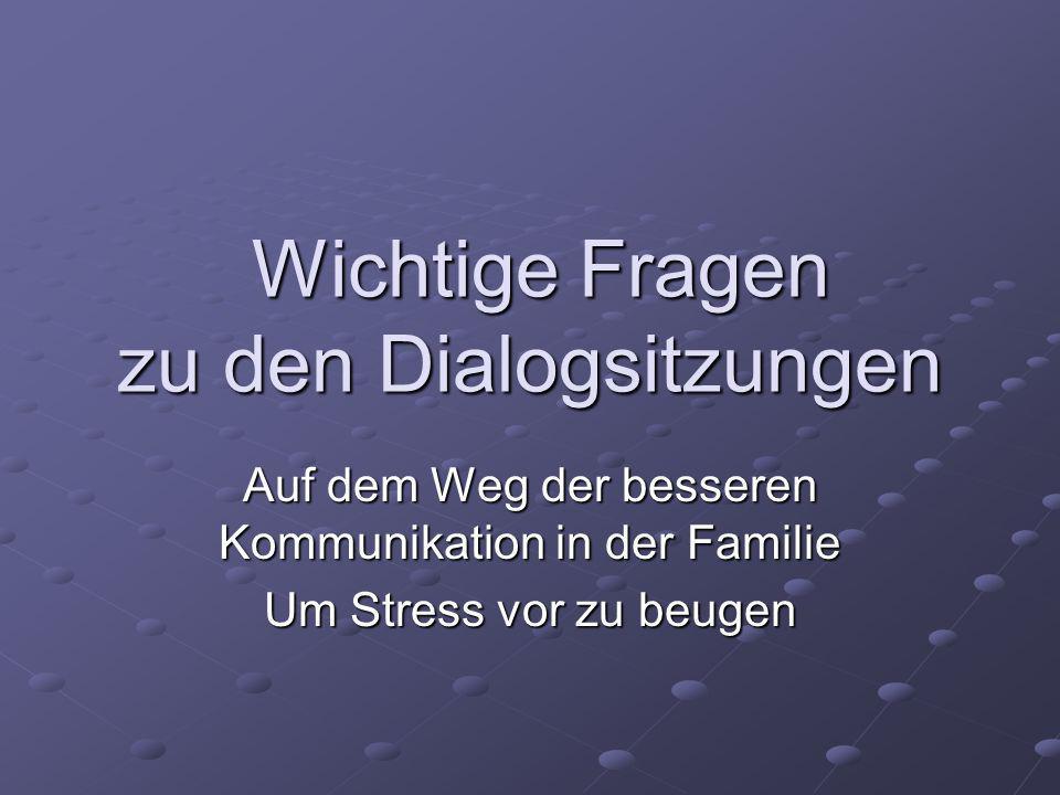 Wichtige Fragen zu den Dialogsitzungen Wichtige Fragen zu den Dialogsitzungen Auf dem Weg der besseren Kommunikation in der Familie Um Stress vor zu b