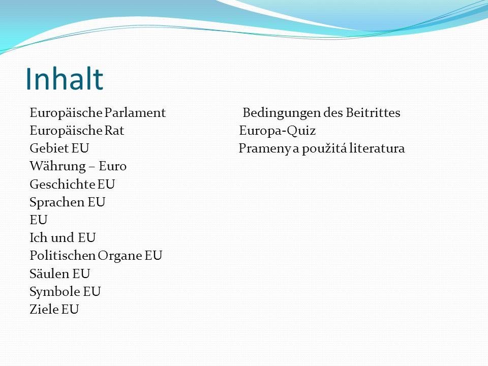 Inhalt Europäische Parlament Bedingungen des Beitrittes Europäische Rat Europa-Quiz Gebiet EU Prameny a použitá literatura Währung – Euro Geschichte EU Sprachen EU EU Ich und EU Politischen Organe EU Säulen EU Symbole EU Ziele EU