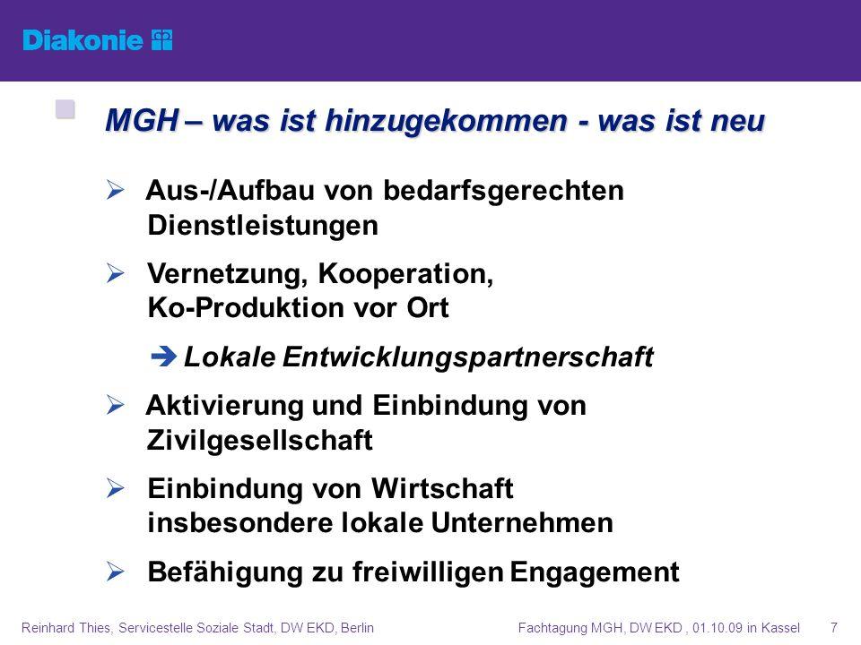 Fachtagung MGH, DW EKD, 01.10.09 in KasselReinhard Thies, Servicestelle Soziale Stadt, DW EKD, Berlin8 MGH – was ist notwendig (geworden !!) MGH – was ist notwendig (geworden !!) Strategisches Handeln in (Sozial-)Raum/Region Integriertes Handlungskonzept Projektmanagement (kurz-/mittel-/langfristig??) Lokaler Aktionsplan mit Meilensteinen Planung und Durchführung von Mikroprojekten Aktivierung, Empowerment, Partizipation Monitoring, Evaluation Einwerbung von Fördermitteln, Sponsoring
