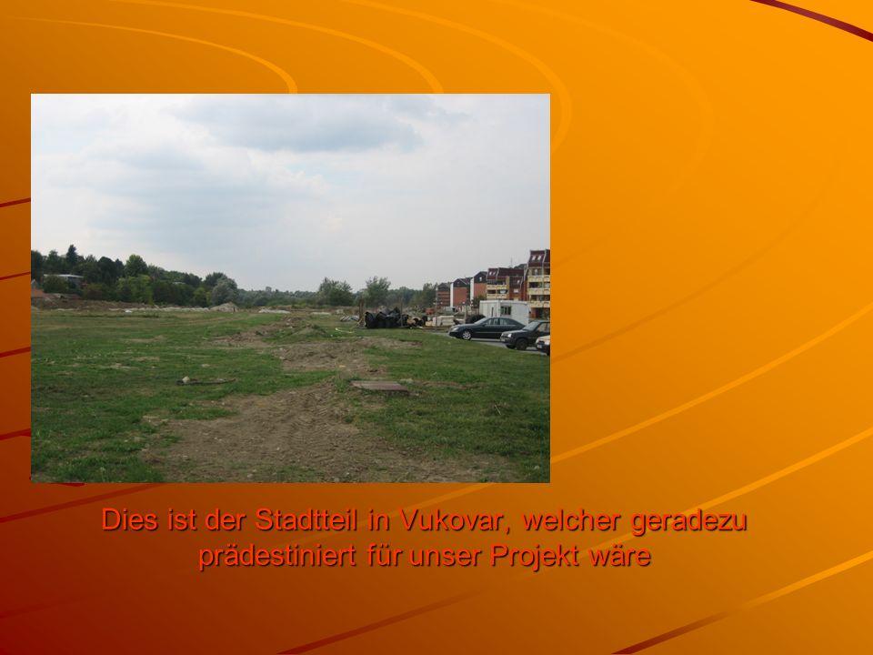 Dies ist der Stadtteil in Vukovar, welcher geradezu prädestiniert für unser Projekt wäre