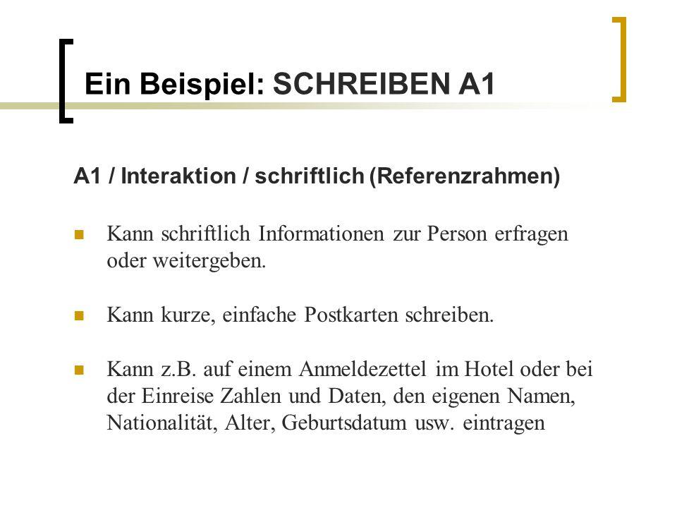 Ein Beispiel: SCHREIBEN A1 A1 / Interaktion / schriftlich (Referenzrahmen) Kann schriftlich Informationen zur Person erfragen oder weitergeben. Kann k