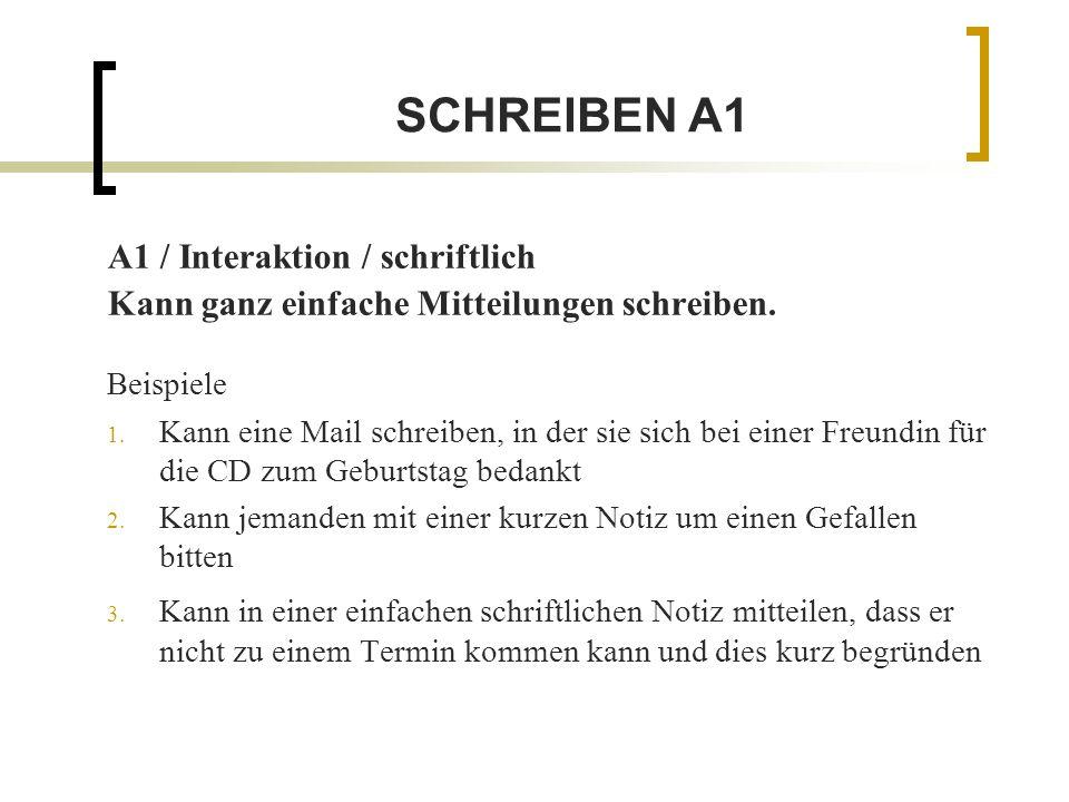 SCHREIBEN A1 A1 / Interaktion / schriftlich Kann ganz einfache Mitteilungen schreiben. Beispiele 1. Kann eine Mail schreiben, in der sie sich bei eine