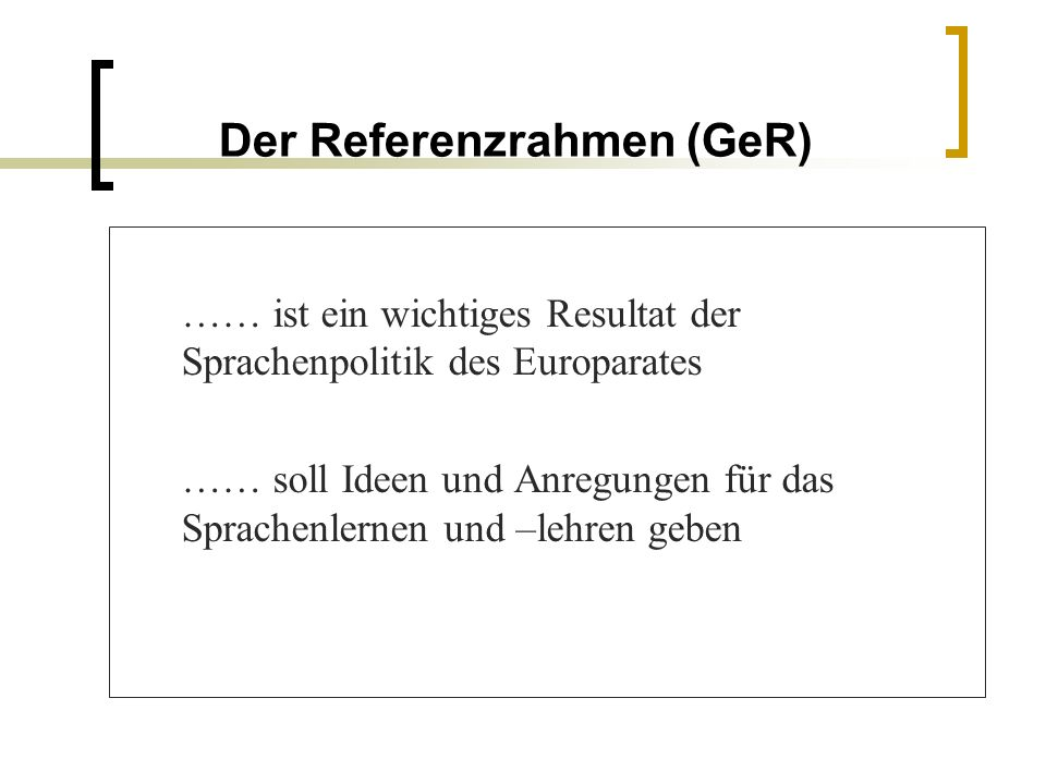 Der Referenzrahmen (GeR) …… ist ein wichtiges Resultat der Sprachenpolitik des Europarates …… soll Ideen und Anregungen für das Sprachenlernen und –le