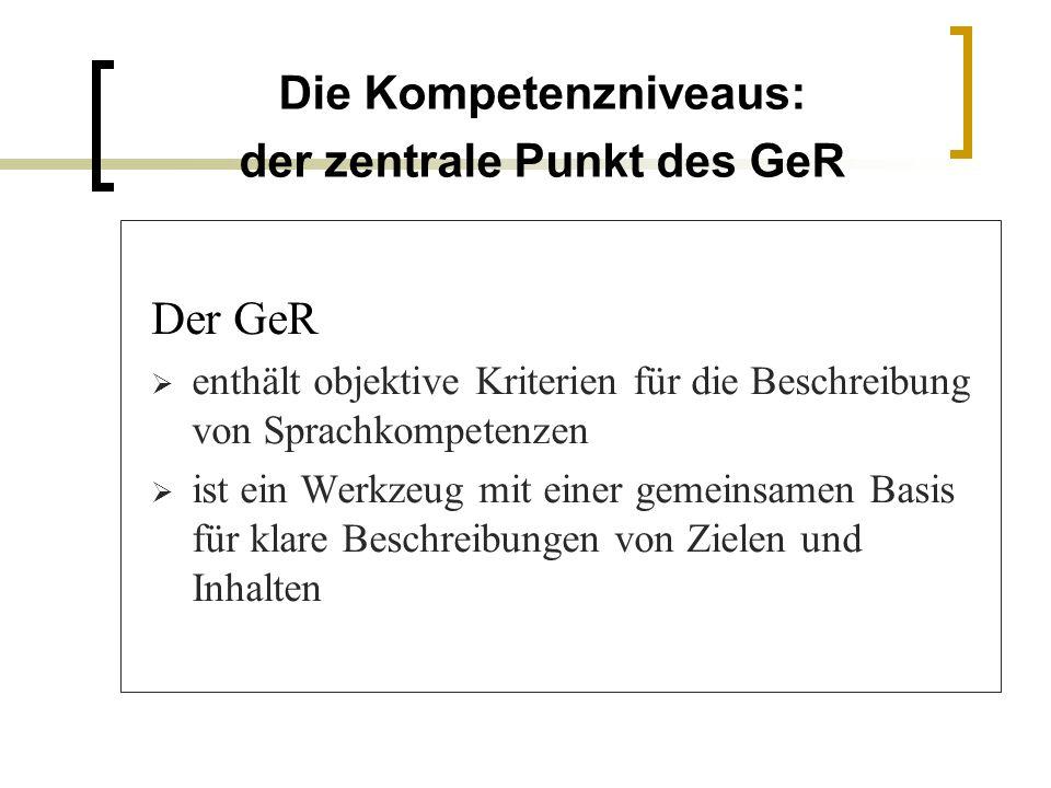 Die Kompetenzniveaus: der zentrale Punkt des GeR Der GeR enthält objektive Kriterien für die Beschreibung von Sprachkompetenzen ist ein Werkzeug mit e