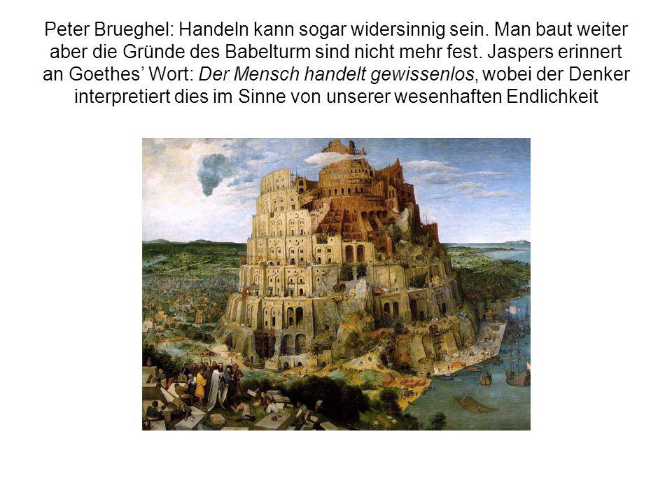 Peter Brueghel: Handeln kann sogar widersinnig sein. Man baut weiter aber die Gründe des Babelturm sind nicht mehr fest. Jaspers erinnert an Goethes W