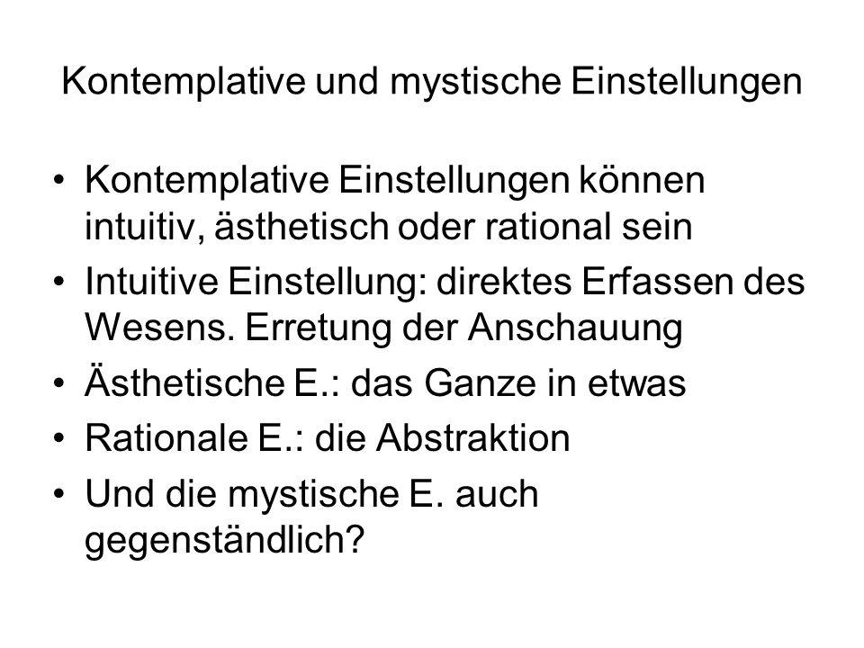 Kontemplative und mystische Einstellungen Kontemplative Einstellungen können intuitiv, ästhetisch oder rational sein Intuitive Einstellung: direktes E