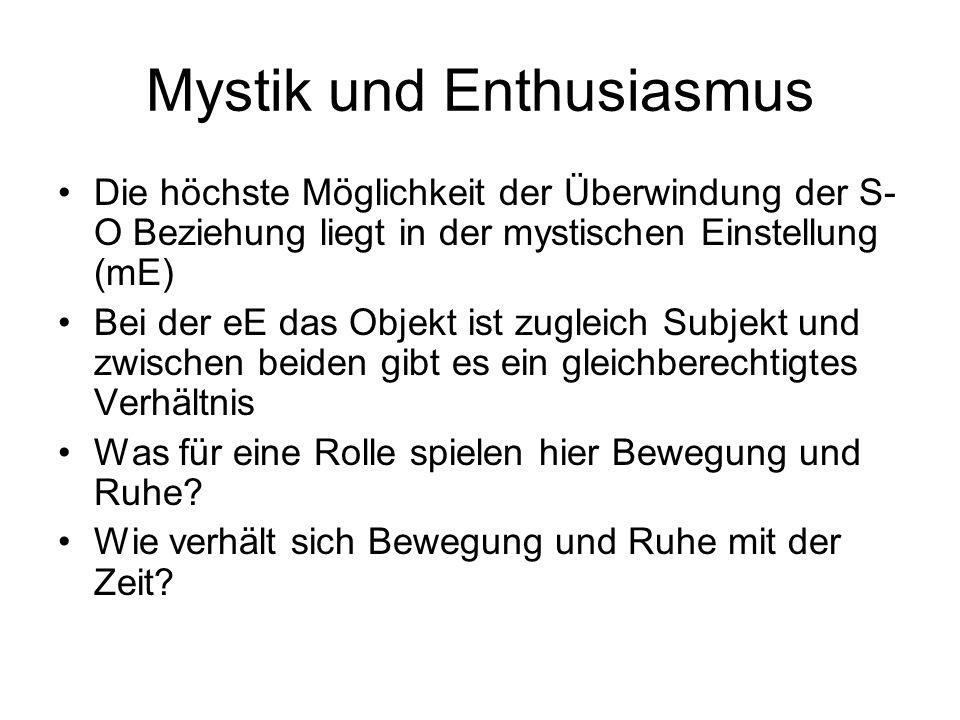 Mystik und Enthusiasmus Die höchste Möglichkeit der Überwindung der S- O Beziehung liegt in der mystischen Einstellung (mE) Bei der eE das Objekt ist