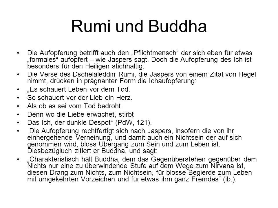 Rumi und Buddha Die Aufopferung betrifft auch den Pflichtmensch der sich eben für etwas formales aufopfert – wie Jaspers sagt. Doch die Aufopferung de