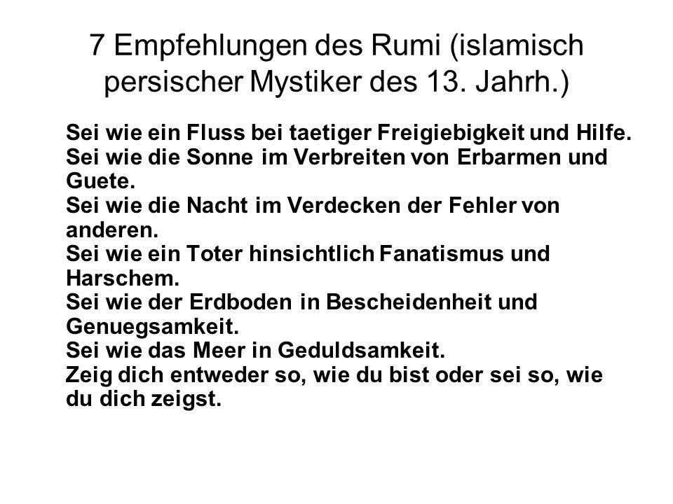 7 Empfehlungen des Rumi (islamisch persischer Mystiker des 13. Jahrh.) Sei wie ein Fluss bei taetiger Freigiebigkeit und Hilfe. Sei wie die Sonne im V
