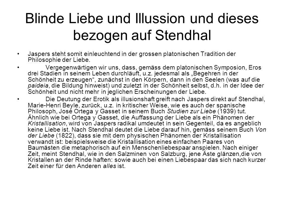 Blinde Liebe und Illussion und dieses bezogen auf Stendhal Jaspers steht somit einleuchtend in der grossen platonischen Tradition der Philosophie der