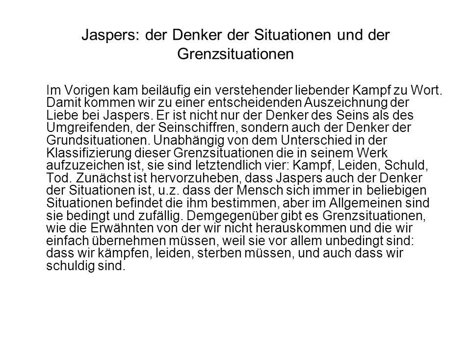 Jaspers: der Denker der Situationen und der Grenzsituationen Im Vorigen kam beiläufig ein verstehender liebender Kampf zu Wort. Damit kommen wir zu ei