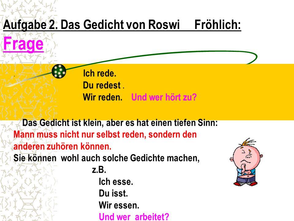 Aufgabe 2. Das Gedicht von Roswi Fröhlich: Frage. Ich rede. Du redest. Wir reden. Und wer hört zu? Das Gedicht ist klein, aber es hat einen tiefen Sin