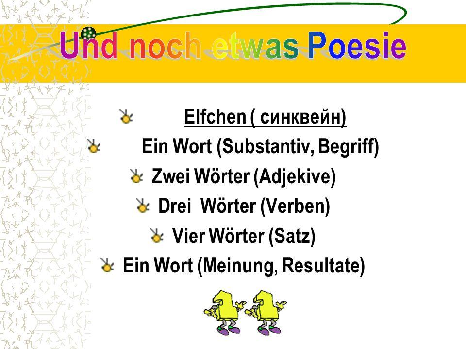 Elfchen ( синквейн) Ein Wort (Substantiv, Begriff) Zwei Wörter (Adjekive) Drei Wörter (Verben) Vier Wörter (Satz) Ein Wort (Meinung, Resultate)