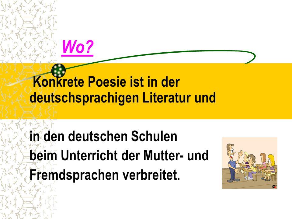Wo? Konkrete Poesie ist in der deutschsprachigen Literatur und in den deutschen Schulen beim Unterricht der Mutter- und Fremdsprachen verbreitet.