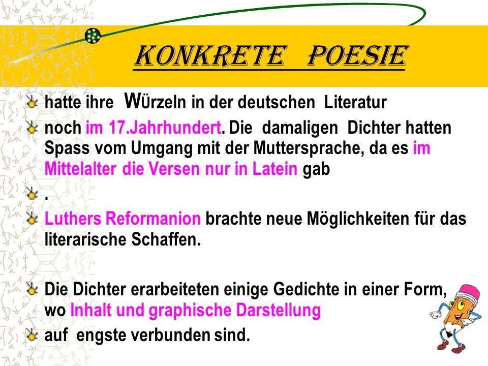 Konkrete poesie hatte ihre W Ü rzeln in der deutschen Literatur noch im 17.Jahrhundert. Die damaligen Dichter hatten Spass vom Umgang mit der Muttersp