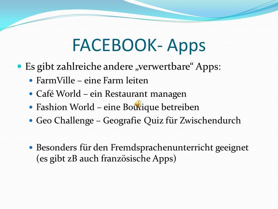 FACEBOOK- Apps Es gibt zahlreiche andere verwertbare Apps: FarmVille – eine Farm leiten Café World – ein Restaurant managen Fashion World – eine Bouti