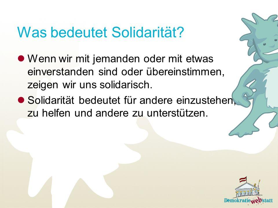 Was bedeutet Solidarität? Wenn wir mit jemanden oder mit etwas einverstanden sind oder übereinstimmen, zeigen wir uns solidarisch. Solidarität bedeute