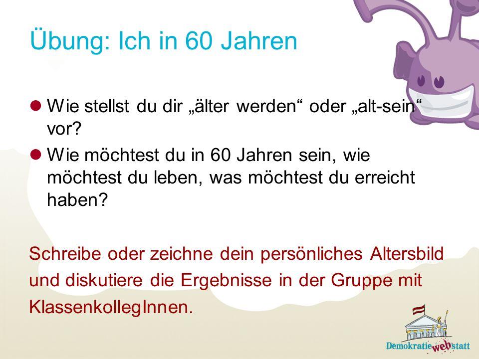 Übung: Ich in 60 Jahren Wie stellst du dir älter werden oder alt-sein vor? Wie möchtest du in 60 Jahren sein, wie möchtest du leben, was möchtest du e