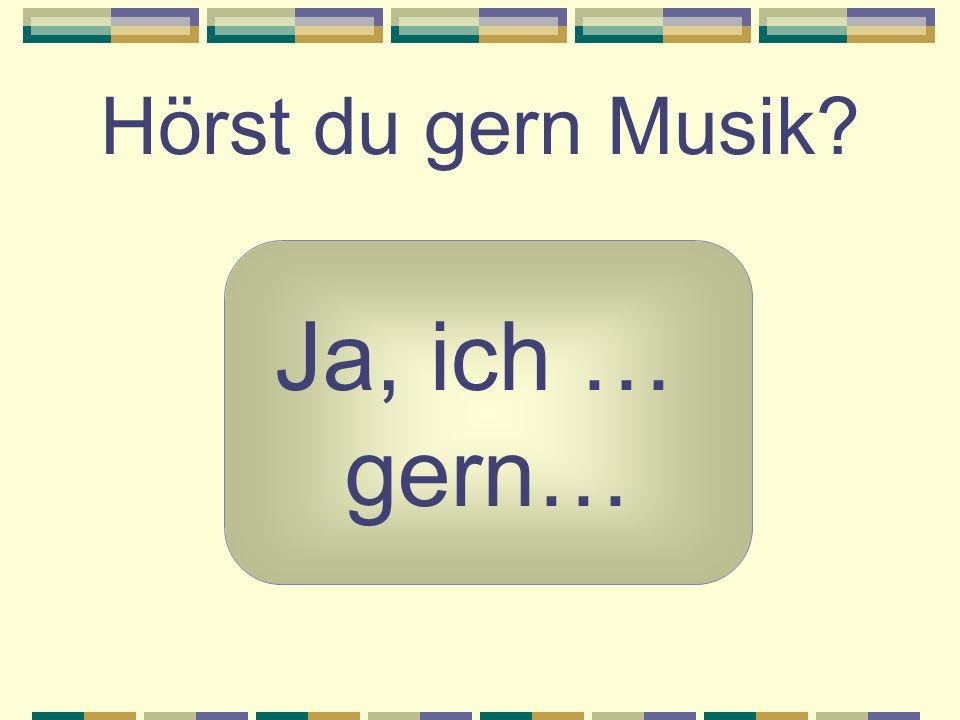 Hörst du gern Musik? Ja, ich … gern…