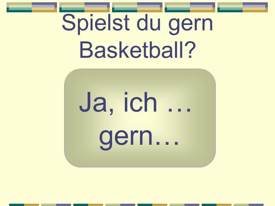 Spielst du gern Basketball? Ja, ich … gern…