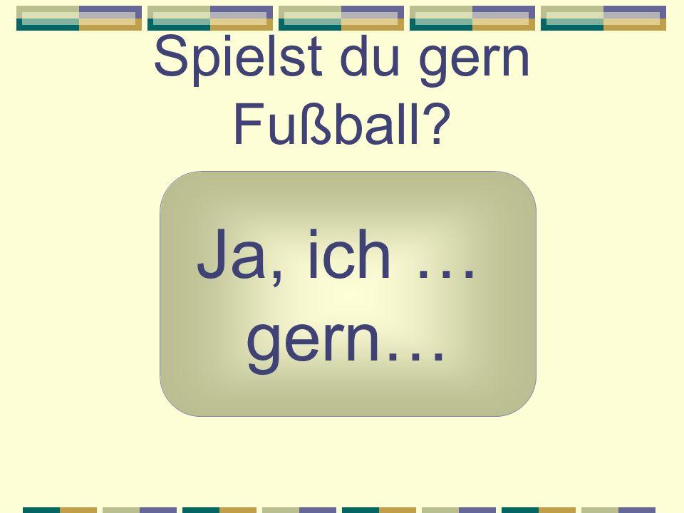 Spielst du gern Fußball? Ja, ich … gern…