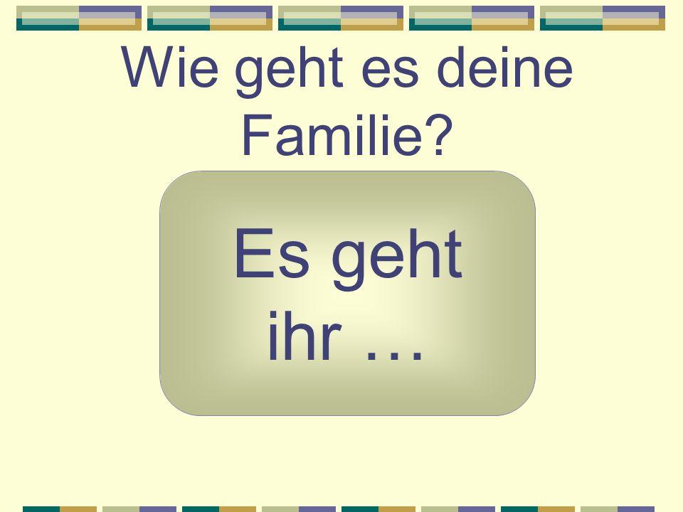 Wie geht es deine Familie? Es geht ihr …
