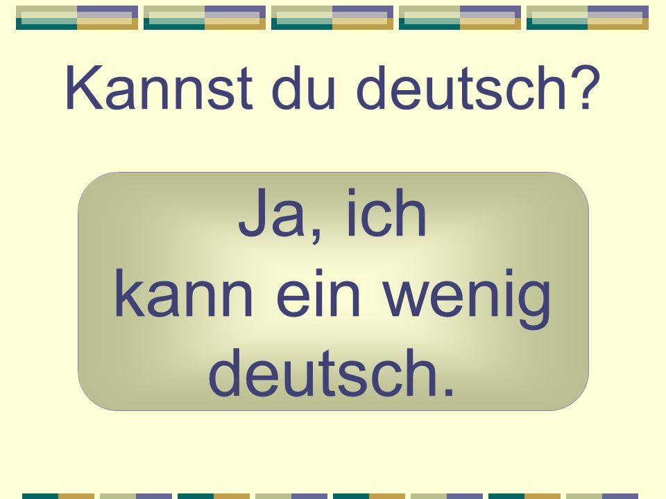 Kannst du deutsch? Ja, ich kann ein wenig deutsch.