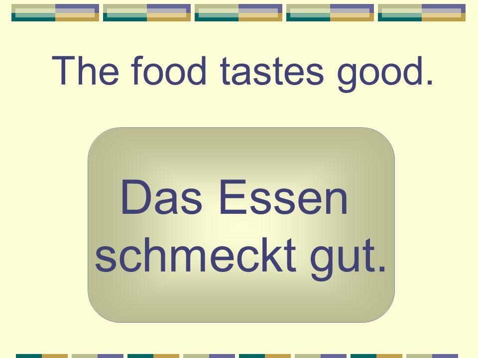 The food tastes good. Das Essen schmeckt gut.
