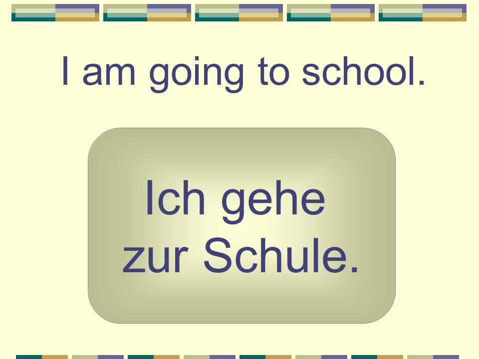 I am going to school. Ich gehe zur Schule.
