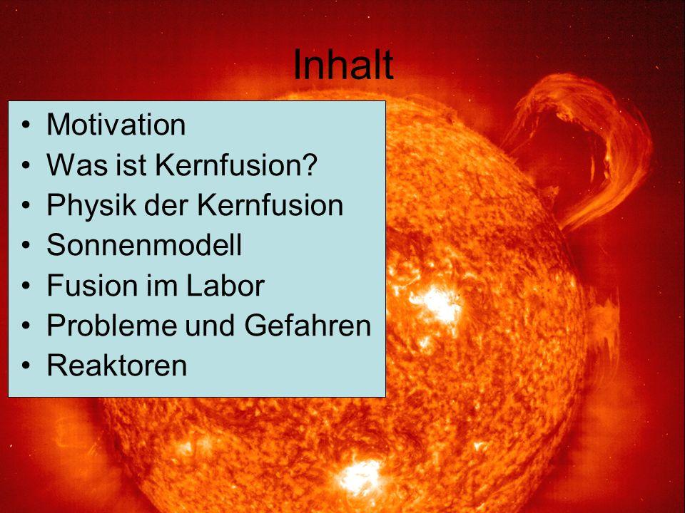 Inhalt Motivation Was ist Kernfusion? Physik der Kernfusion Sonnenmodell Fusion im Labor Probleme und Gefahren Reaktoren