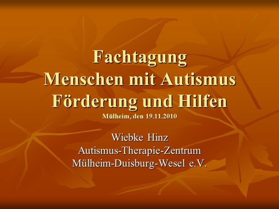 Fachtagung Menschen mit Autismus Förderung und Hilfen Mülheim, den 19.11.2010 Wiebke Hinz Autismus-Therapie-Zentrum Mülheim-Duisburg-Wesel e.V.