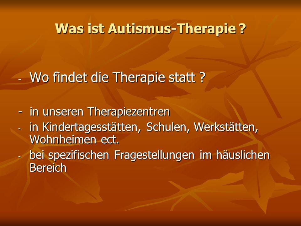 Was ist Autismus-Therapie ? - Wo findet die Therapie statt ? - in unseren Therapiezentren - in Kindertagesstätten, Schulen, Werkstätten, Wohnheimen ec