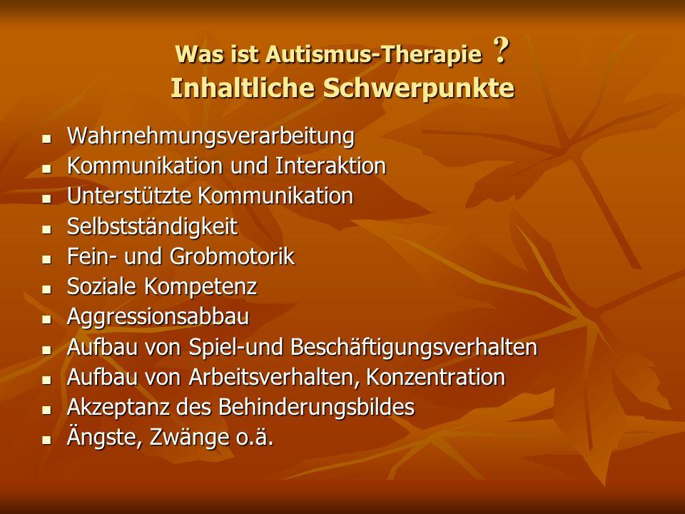 Was ist Autismus-Therapie ? Inhaltliche Schwerpunkte Wahrnehmungsverarbeitung Wahrnehmungsverarbeitung Kommunikation und Interaktion Kommunikation und