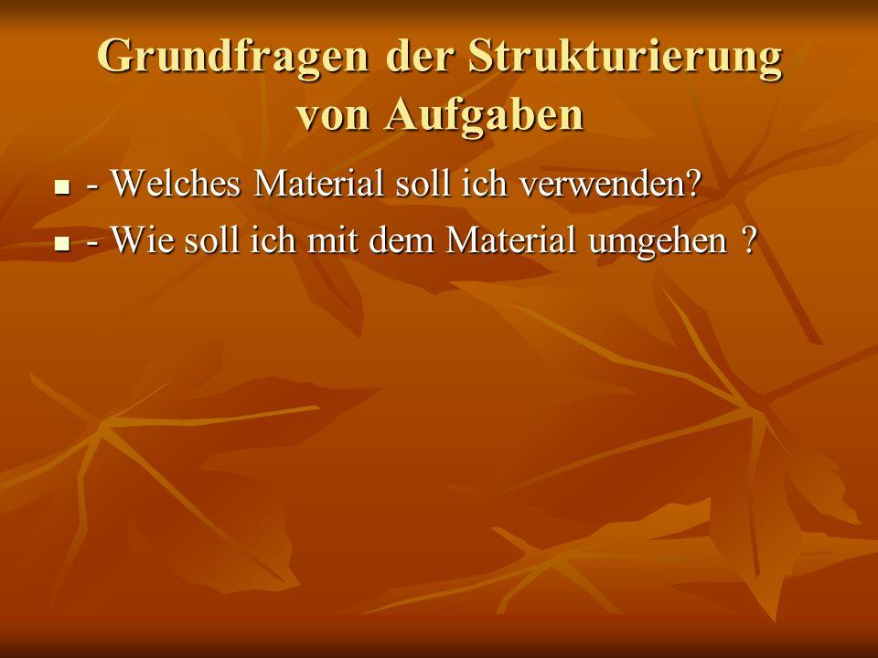 Grundfragen der Strukturierung von Aufgaben - Welches Material soll ich verwenden? - Welches Material soll ich verwenden? - Wie soll ich mit dem Mater