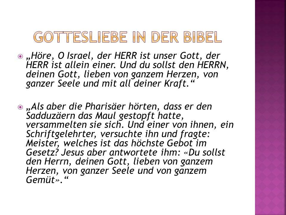 Höre, O Israel, der HERR ist unser Gott, der HERR ist allein einer. Und du sollst den HERRN, deinen Gott, lieben von ganzem Herzen, von ganzer Seele u