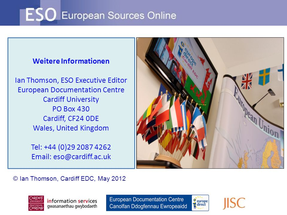 Weitere Informationen Ian Thomson, ESO Executive Editor European Documentation Centre Cardiff University PO Box 430 Cardiff, CF24 0DE Wales, United Kingdom Tel: +44 (0)29 2087 4262 Email: eso@cardiff.ac.uk © Ian Thomson, Cardiff EDC, May 2012