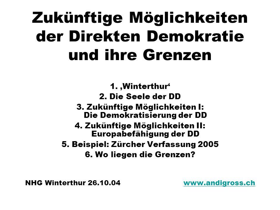 Zukünftige Möglichkeiten der Direkten Demokratie und ihre Grenzen 1. Winterthur 2. Die Seele der DD 3. Zukünftige Möglichkeiten I: Die Demokratisierun