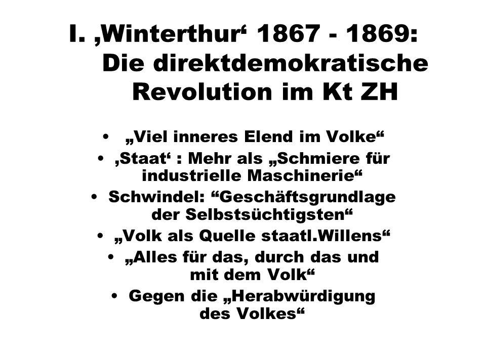 I. Winterthur 1867 - 1869: Die direktdemokratische Revolution im Kt ZH Viel inneres Elend im Volke Staat : Mehr als Schmiere für industrielle Maschine